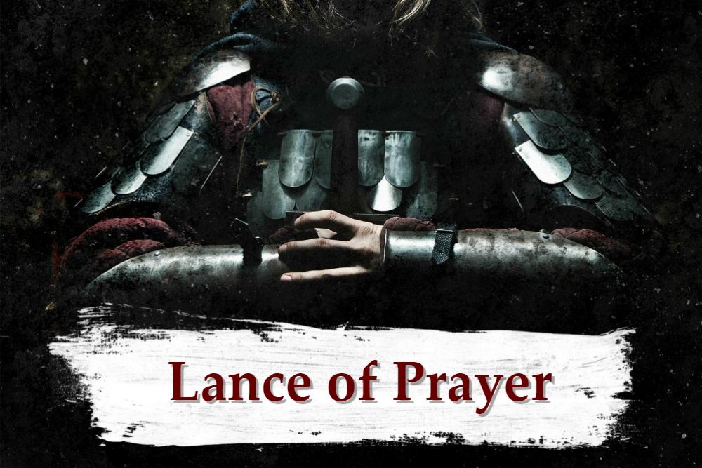 ARMOR OF GOD part 10 – The Lance of Prayer