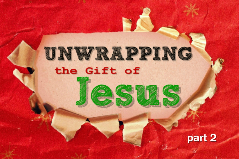 Unwrapping the Gift of Jesus – part 2