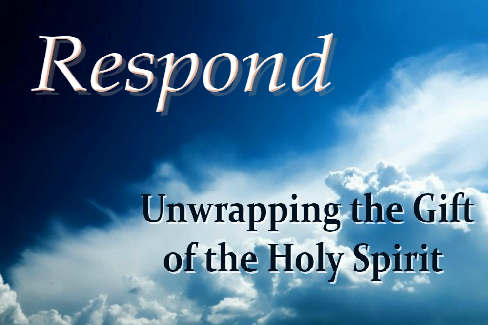 UNWRAPPING THE GIFT OF THE HOLY SPIRIT (Respond – part 2)