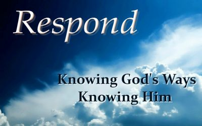 KNOWING GOD'S WAYS — KNOWING HIM (Respond – part 6)