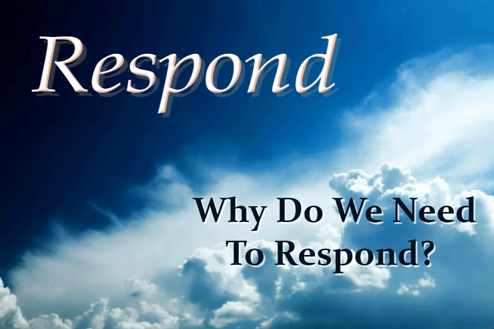 WHY DO WE NEED TO RESPOND? (Respond – part 8)