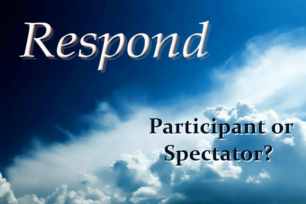 PARTICIPANT OR SPECTATOR? (Respond – part 9)