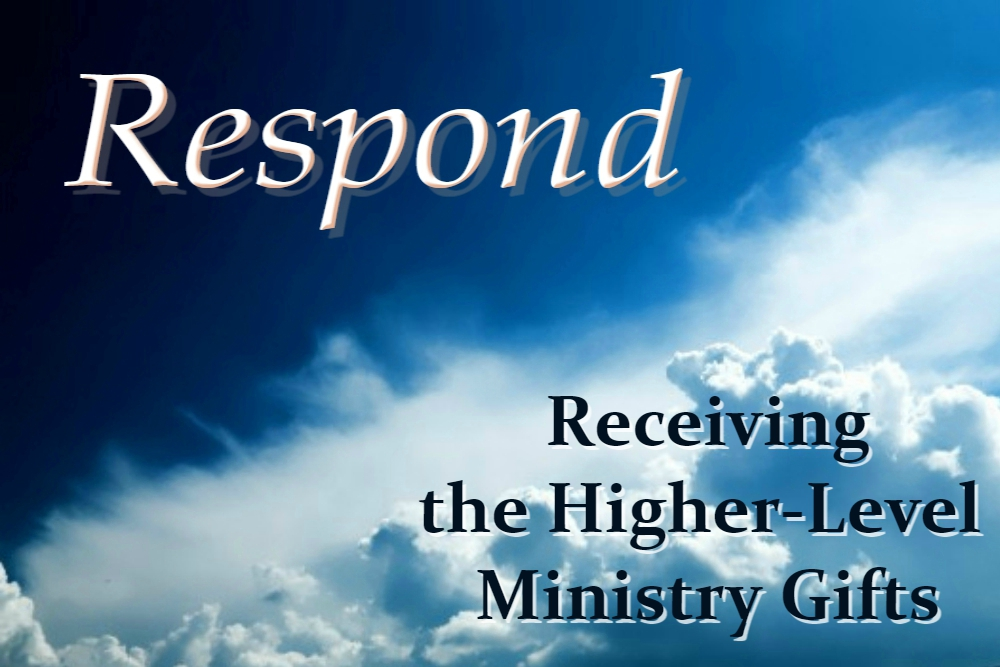 RECEIVING THE HIGHER-LEVEL MINISTRY GIFTS (Respond – part 12)