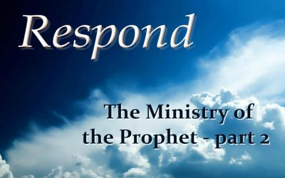 THE MINISTRY OF THE PROPHET – part 2 (Respond – part 15)